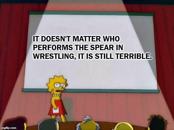 lisa simpson presents |  IT DOESN'T MATTER WHO PERFORMS THE SPEAR IN WRESTLING, IT IS STILL TERRIBLE. | image tagged in lisa simpson presents,pro wrestling,wrestling,spear,sucks | made w/ Imgflip meme maker