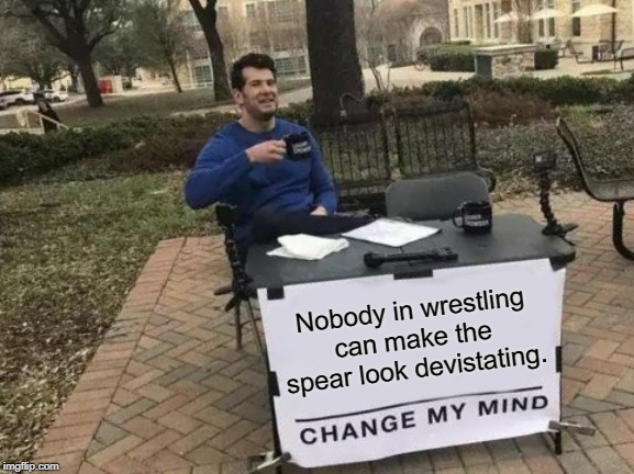 Change My Mind |  Nobody in wrestling can make the spear look devistating. | image tagged in memes,change my mind,pro wrestling,wrestling,spear,sucks | made w/ Imgflip meme maker