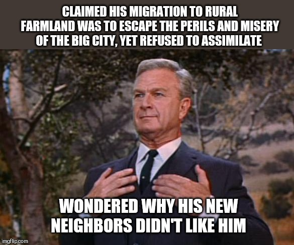 A lesson to be found in Hooterville | CLAIMED HIS MIGRATION TO RURAL FARMLAND WAS TO ESCAPE THE PERILS AND MISERY OF THE BIG CITY, YET REFUSED TO ASSIMILATE WONDERED WHY HIS NEW  | image tagged in oliver wendell douglas green acres,satire,migrants | made w/ Imgflip meme maker