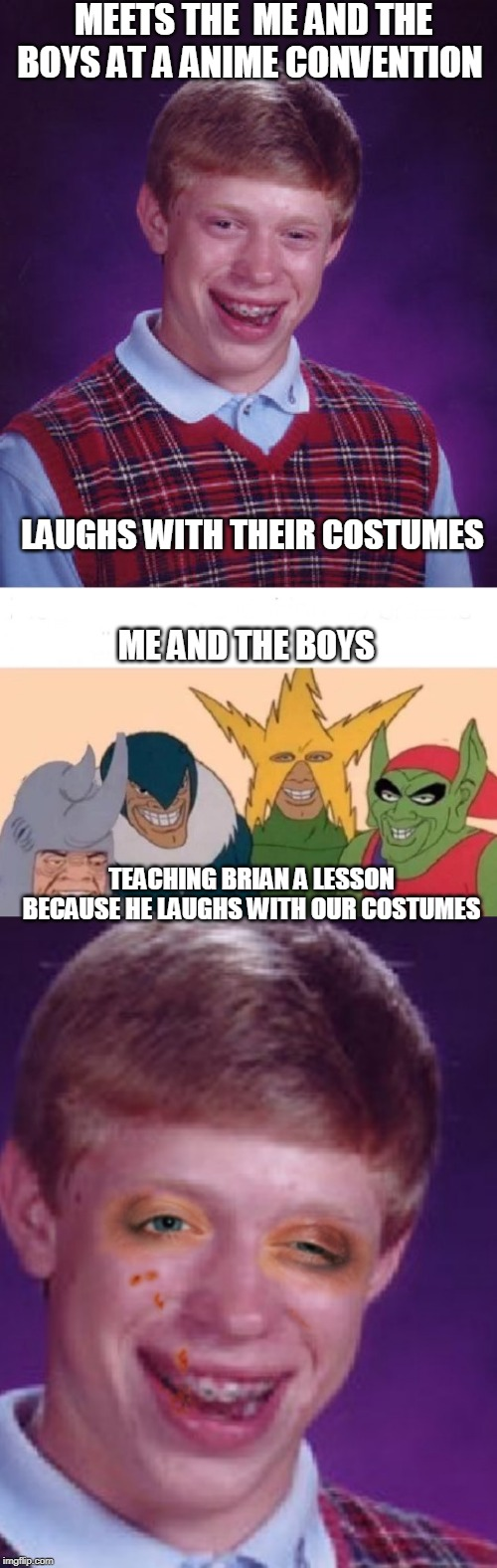 Dont mess with me and the boys | MEETS THE  ME AND THE BOYS AT A ANIME CONVENTION LAUGHS WITH THEIR COSTUMES ME AND THE BOYS TEACHING BRIAN A LESSON BECAUSE HE LAUGHS WITH O | image tagged in memes,bad luck brian,me and the boys,beating,loser,cosplay | made w/ Imgflip meme maker