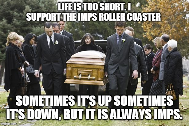 LIFE IS TOO SHORT. I SUPPORT THE IMPS ROLLER COASTER SOMETIMES IT'S UP SOMETIMES IT'S DOWN, BUT IT IS ALWAYS IMPS. | made w/ Imgflip meme maker