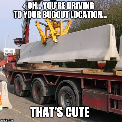 Don't think you're going to be able leave town |  OH... YOU'RE DRIVING TO YOUR BUGOUT LOCATION... THAT'S CUTE | image tagged in bugout,hunkerdown,protect the castle,shtf,armageddon | made w/ Imgflip meme maker