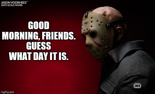 Jason Lives!! | GOOD MORNING, FRIENDS. GUESS WHAT DAY IT IS. JMR | image tagged in friday the 13th,good morning,jason voorhees | made w/ Imgflip meme maker