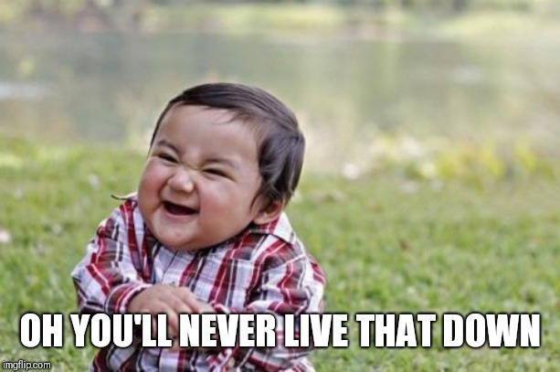 Evil Toddler Meme | OH YOU'LL NEVER LIVE THAT DOWN | image tagged in memes,evil toddler | made w/ Imgflip meme maker