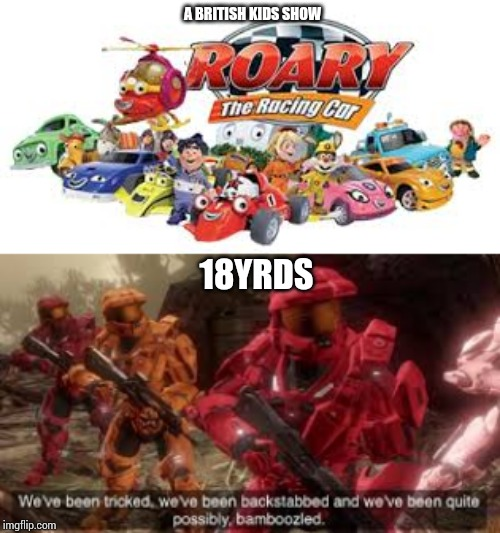 When 18yrds sees a british kids show | A BRITISH KIDS SHOW 18YRDS | image tagged in red vs blue,roary,memes,we've been quite possibly bamboozled | made w/ Imgflip meme maker