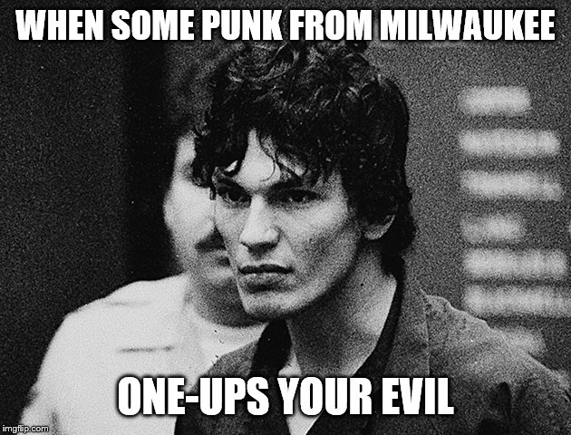 WHEN SOME PUNK FROM MILWAUKEE ONE-UPS YOUR EVIL | made w/ Imgflip meme maker