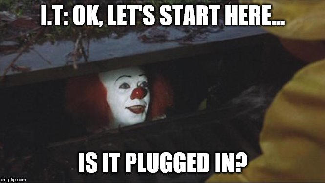 Stephen King IT | I.T: OK, LET'S START HERE... IS IT PLUGGED IN? | image tagged in stephen king it | made w/ Imgflip meme maker