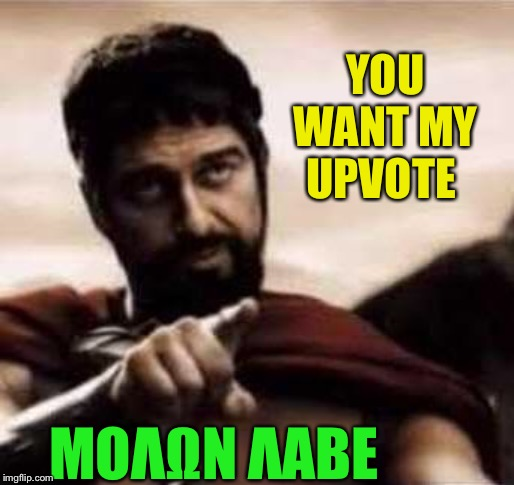 leonidas pointing | YOU WANT MY UPVOTE ΜOΛΩΝ ΛΑΒΕ | image tagged in leonidas pointing | made w/ Imgflip meme maker