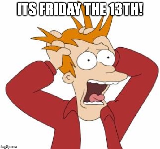 Fry Freaking Out | ITS FRIDAY THE 13TH! | image tagged in fry freaking out | made w/ Imgflip meme maker