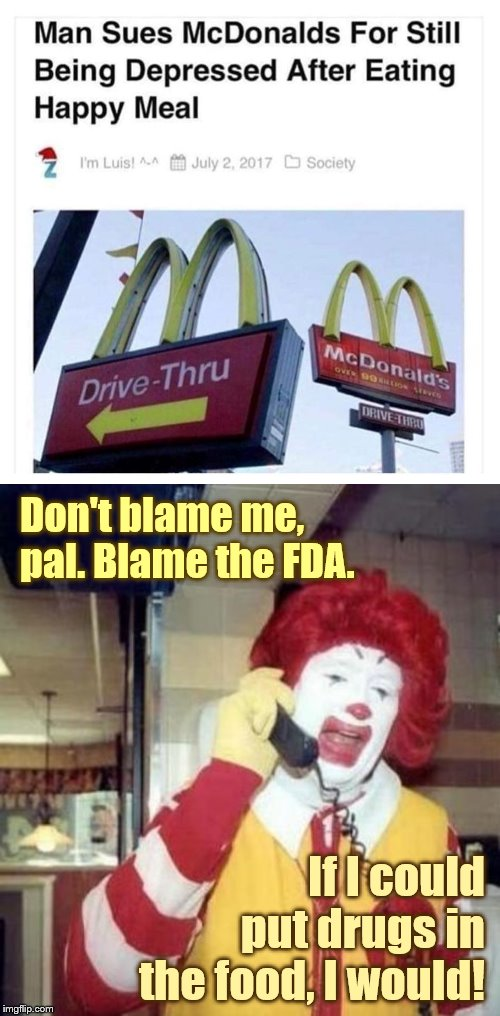 Don't blame me, pal. Blame the FDA. If I could put drugs in the food, I would! | image tagged in mcdonalds,ronald mcdonald call,happy meal,litigation culture | made w/ Imgflip meme maker