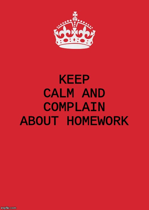 Keep Calm And Carry On Red |  KEEP CALM AND COMPLAIN ABOUT HOMEWORK | image tagged in memes,keep calm and carry on red | made w/ Imgflip meme maker