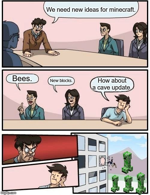 Boardroom Meeting Suggestion Meme | We need new ideas for minecraft. Bees. New blocks. How about a cave update. | image tagged in memes,boardroom meeting suggestion | made w/ Imgflip meme maker