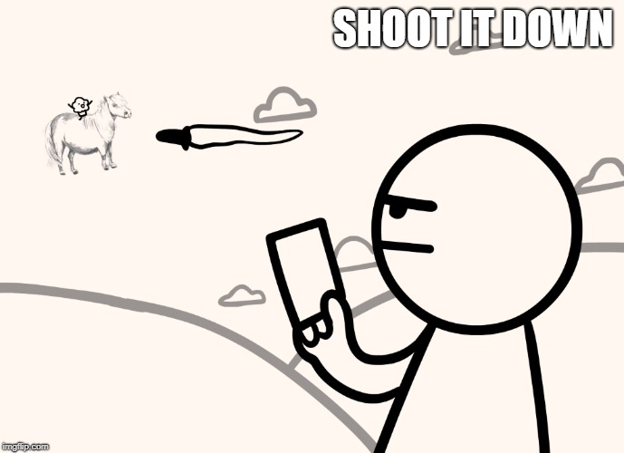 asdfmovie man shoots magical pony with muffin | SHOOT IT DOWN | image tagged in asdfmovie man shoots magical pony with muffin | made w/ Imgflip meme maker