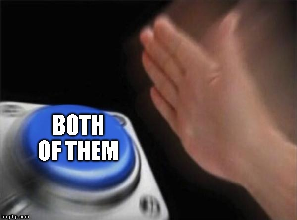 Blank Nut Button Meme | BOTH OF THEM | image tagged in memes,blank nut button | made w/ Imgflip meme maker