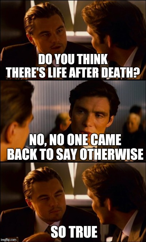 Conversation | DO YOU THINK THERE'S LIFE AFTER DEATH? NO, NO ONE CAME BACK TO SAY OTHERWISE SO TRUE | image tagged in conversation | made w/ Imgflip meme maker