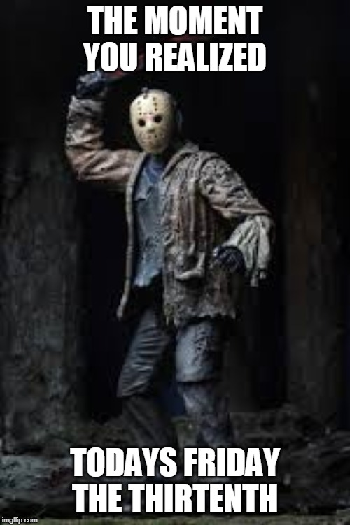 THE MOMENT YOU REALIZED TODAYS FRIDAY THE THIRTENTH | image tagged in friday the 13th,jason voorhees | made w/ Imgflip meme maker