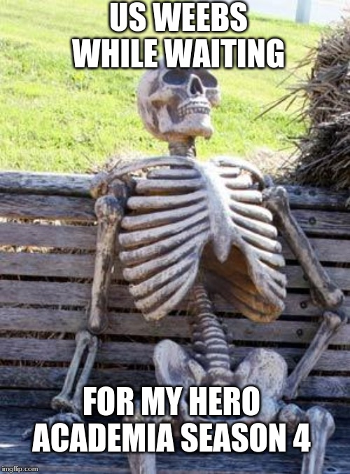 Waiting Skeleton | US WEEBS WHILE WAITING FOR MY HERO ACADEMIA SEASON 4 | image tagged in memes,waiting skeleton | made w/ Imgflip meme maker