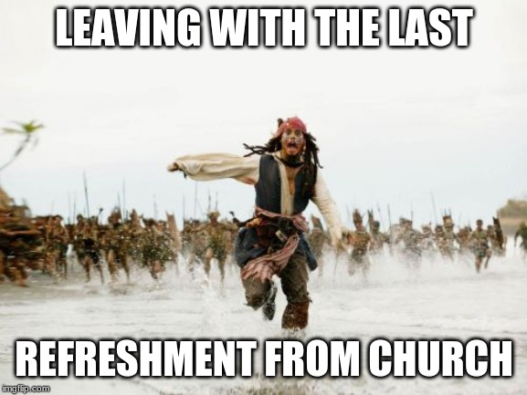 Jack Sparrow Being Chased Meme | LEAVING WITH THE LAST REFRESHMENT FROM CHURCH | image tagged in memes,jack sparrow being chased | made w/ Imgflip meme maker