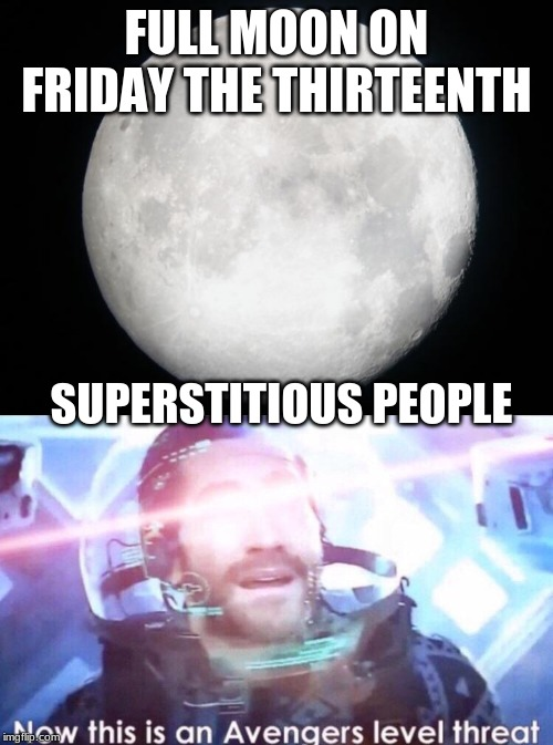 FULL MOON ON FRIDAY THE THIRTEENTH SUPERSTITIOUS PEOPLE | image tagged in full moon,now this is an avengers level threat | made w/ Imgflip meme maker