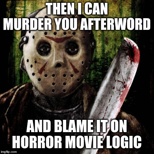 Jason Voorhees | THEN I CAN MURDER YOU AFTERWORD AND BLAME IT ON HORROR MOVIE LOGIC | image tagged in jason voorhees | made w/ Imgflip meme maker