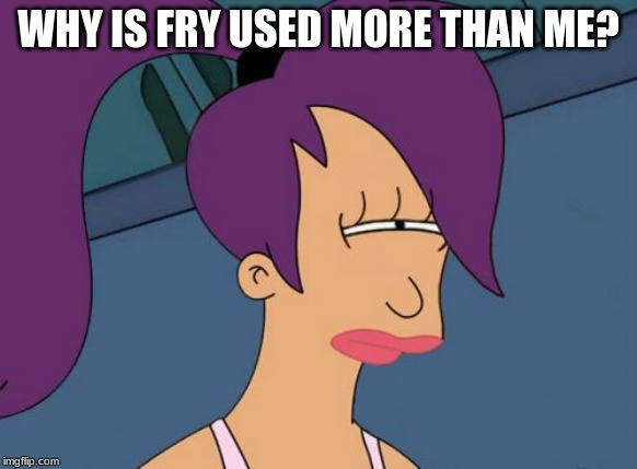 Seriously, it feel like I'm the only one using her memes | WHY IS FRY USED MORE THAN ME? | image tagged in memes,futurama leela | made w/ Imgflip meme maker
