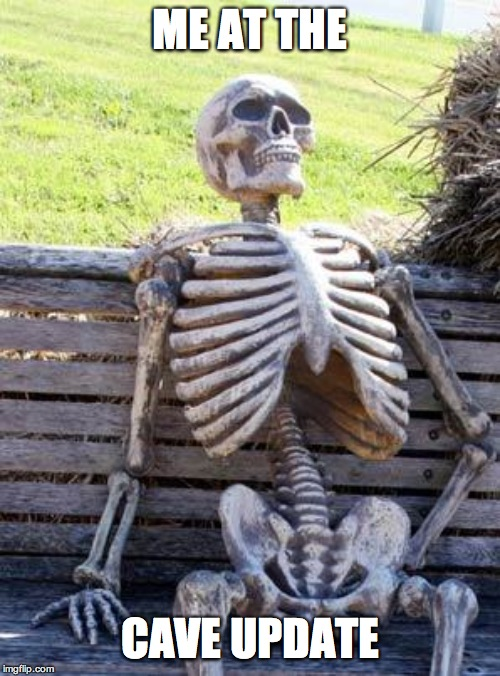 Waiting Skeleton | ME AT THE CAVE UPDATE | image tagged in memes,waiting skeleton | made w/ Imgflip meme maker
