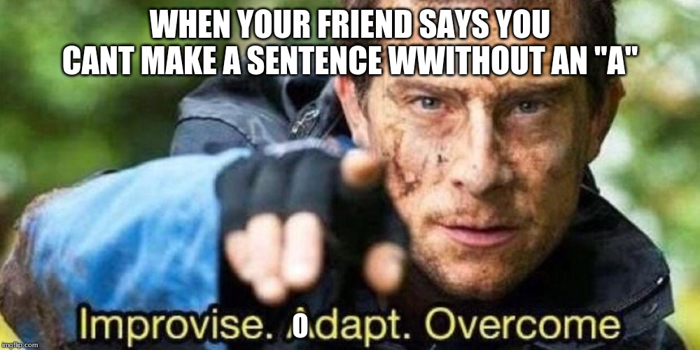 "Improvise. Adapt. Overcome | WHEN YOUR FRIEND SAYS YOU CANT MAKE A SENTENCE WWITHOUT AN ""A"" O 
