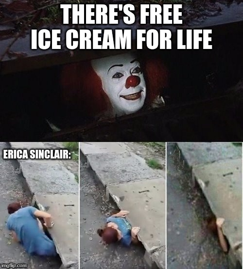 Pennywise | THERE'S FREE ICE CREAM FOR LIFE ERICA SINCLAIR: | image tagged in pennywise | made w/ Imgflip meme maker