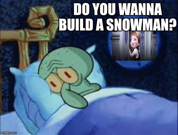 Squidward can't sleep with the spoons rattling | DO YOU WANNA BUILD A SNOWMAN? | image tagged in squidward can't sleep with the spoons rattling | made w/ Imgflip meme maker