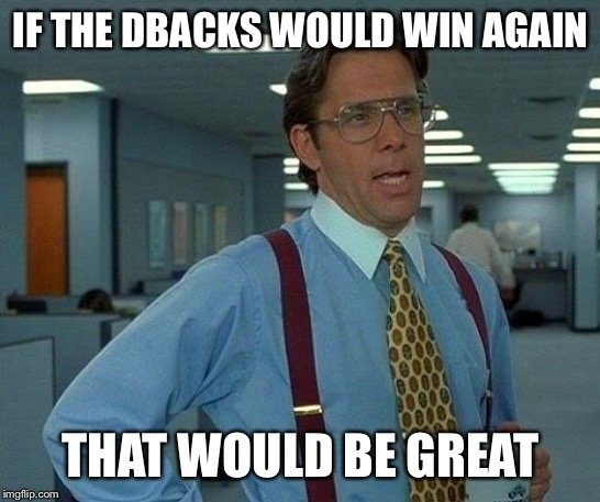 That Would Be Great Meme | IF THE DBACKS WOULD WIN AGAIN THAT WOULD BE GREAT | image tagged in memes,that would be great | made w/ Imgflip meme maker