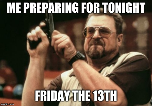 Am I The Only One Around Here Meme | ME PREPARING FOR TONIGHT FRIDAY THE 13TH | image tagged in memes,am i the only one around here | made w/ Imgflip meme maker