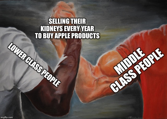 Epic Handshake | MIDDLE CLASS PEOPLE LOWER CLASS PEOPLE SELLING THEIR KIDNEYS EVERY YEAR TO BUY APPLE PRODUCTS | image tagged in epic handshake | made w/ Imgflip meme maker