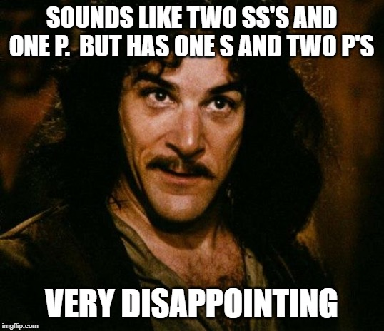 Inigo Montoya | SOUNDS LIKE TWO SS'S AND ONE P.  BUT HAS ONE S AND TWO P'S VERY DISAPPOINTING | image tagged in memes,inigo montoya | made w/ Imgflip meme maker