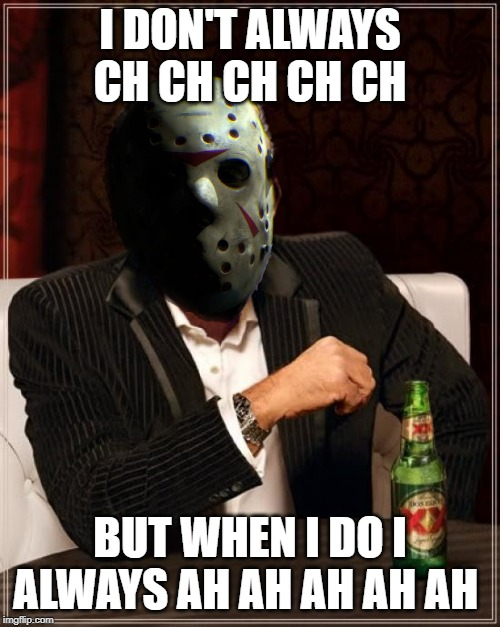 I hijacked the words from a meme I saw long ago but I made the image! Happy Friday the 13th! | I DON'T ALWAYS CH CH CH CH CH BUT WHEN I DO I ALWAYS AH AH AH AH AH | image tagged in memes,the most interesting man in the world,friday the 13th,jason,friday,13 | made w/ Imgflip meme maker