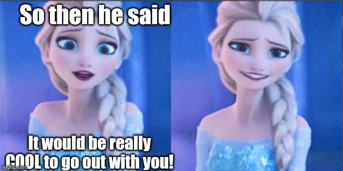 elsa | So then he said It would be really COOL to go out with you! | image tagged in elsa,frozen,elsa frozen,puns,punny,cool | made w/ Imgflip meme maker