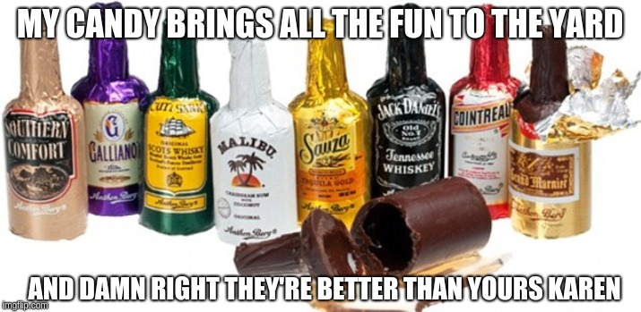 MY CANDY BRINGS ALL THE FUN TO THE YARD AND DAMN RIGHT THEY'RE BETTER THAN YOURS KAREN | image tagged in booze,alcohol,chocolate,halloween | made w/ Imgflip meme maker