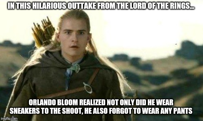 In the spirit of The Far Side part 8 - what am I wearing again? |  IN THIS HILARIOUS OUTTAKE FROM THE LORD OF THE RINGS... ORLANDO BLOOM REALIZED NOT ONLY DID HE WEAR SNEAKERS TO THE SHOOT, HE ALSO FORGOT TO WEAR ANY PANTS | image tagged in legolas elf eyes | made w/ Imgflip meme maker