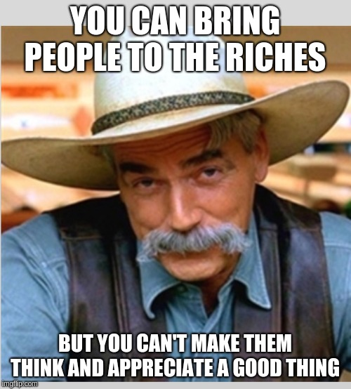 YOU CAN BRING PEOPLE TO THE RICHES BUT YOU CAN'T MAKE THEM THINK AND APPRECIATE A GOOD THING | image tagged in sam elliot happy birthday | made w/ Imgflip meme maker