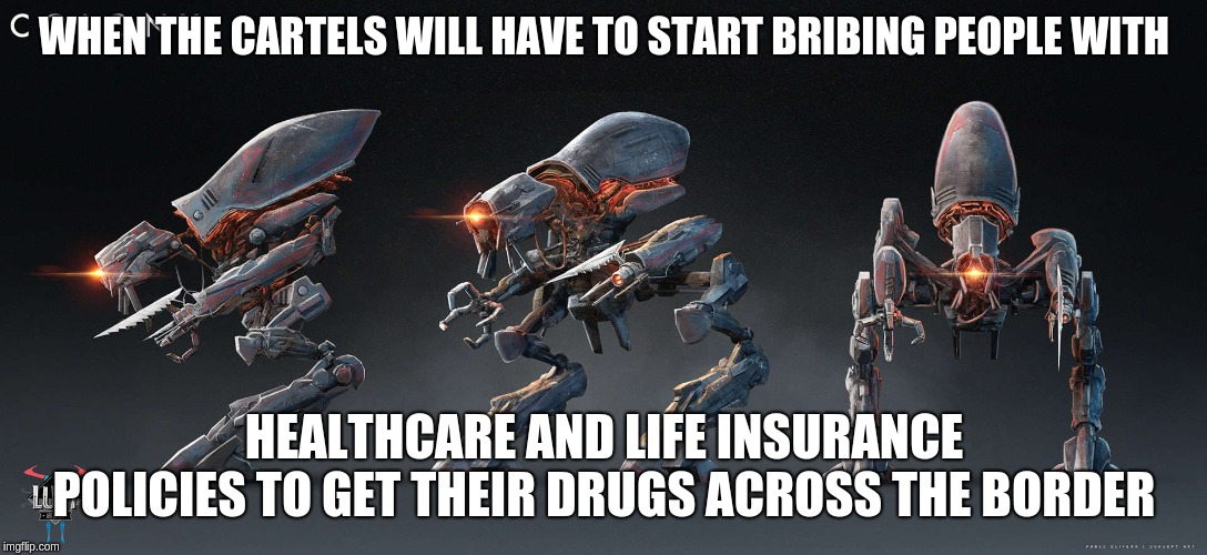 WHEN THE CARTELS WILL HAVE TO START BRIBING PEOPLE WITH HEALTHCARE AND LIFE INSURANCE POLICIES TO GET THEIR DRUGS ACROSS THE BORDER | made w/ Imgflip meme maker