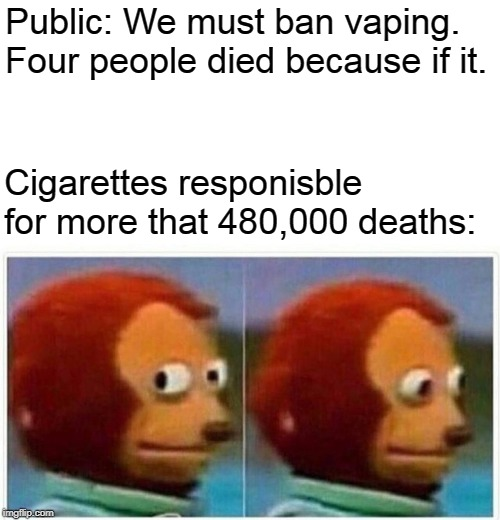 monkey puppet | Public: We must ban vaping. Four people died because if it. Cigarettes responisble for more that 480,000 deaths: | image tagged in monkey puppet,vaping,memes,cigarettes,smoking,funny | made w/ Imgflip meme maker