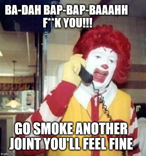 Ronald McDonald Temp | BA-DAH BAP-BAP-BAAAHH  F**K YOU!!! GO SMOKE ANOTHER JOINT YOU'LL FEEL FINE | image tagged in ronald mcdonald temp | made w/ Imgflip meme maker