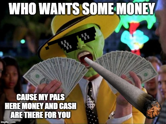 Money Money | WHO WANTS SOME MONEY CAUSE MY PALS HERE MONEY AND CASH ARE THERE FOR YOU | image tagged in memes,money money | made w/ Imgflip meme maker
