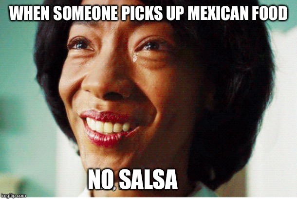 No Salsa | WHEN SOMEONE PICKS UP MEXICAN FOOD NO SALSA | image tagged in salsa,oh no,forced smile,get out,mexican food | made w/ Imgflip meme maker