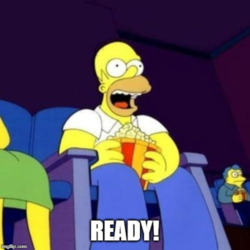 Homer eating popcorn | READY! | image tagged in homer eating popcorn | made w/ Imgflip meme maker
