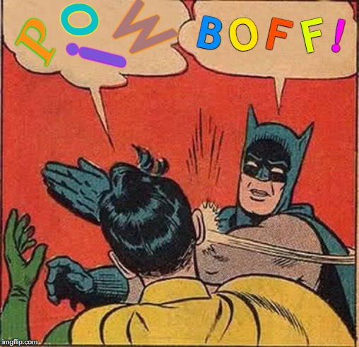 Say It Like You Mean It | P O W ! B O F F ! | image tagged in memes,batman slapping robin,say that again i dare you,that face you make,well yes but actually no,i know that feel bro | made w/ Imgflip meme maker