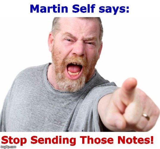You'd Be Mad Too! | Martin Self says: Stop Sending Those Notes! | image tagged in angry man,memes,rick75230 | made w/ Imgflip meme maker