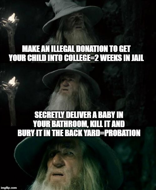 Our country has bigger problems than politics. | MAKE AN ILLEGAL DONATION TO GET YOUR CHILD INTO COLLEGE=2 WEEKS IN JAIL SECRETLY DELIVER A BABY IN YOUR BATHROOM, KILL IT AND BURY IT IN THE | image tagged in memes,confused gandalf,news,murder,courtroom,smooth criminal | made w/ Imgflip meme maker