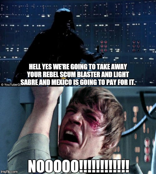 darth vader luke skywalker | HELL YES WE'RE GOING TO TAKE AWAY YOUR REBEL SCUM BLASTER AND LIGHT SABRE AND MEXICO IS GOING TO PAY FOR IT. NOOOOO!!!!!!!!!!!! | image tagged in darth vader luke skywalker | made w/ Imgflip meme maker