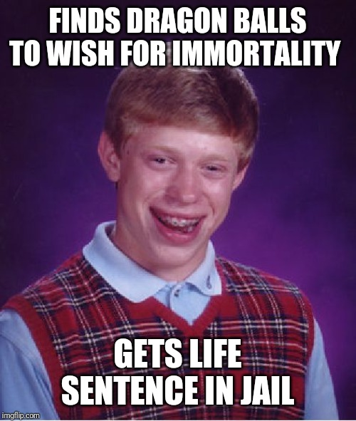 Bad Luck Brian | FINDS DRAGON BALLS TO WISH FOR IMMORTALITY GETS LIFE SENTENCE IN JAIL | image tagged in memes,bad luck brian,dragon ball z,funny,jail,immortal | made w/ Imgflip meme maker
