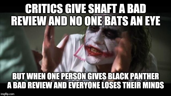 And everybody loses their minds | CRITICS GIVE SHAFT A BAD REVIEW AND NO ONE BATS AN EYE BUT WHEN ONE PERSON GIVES BLACK PANTHER A BAD REVIEW AND EVERYONE LOSES THEIR MINDS | image tagged in memes,and everybody loses their minds,black panther,marvel,critics,shaft | made w/ Imgflip meme maker